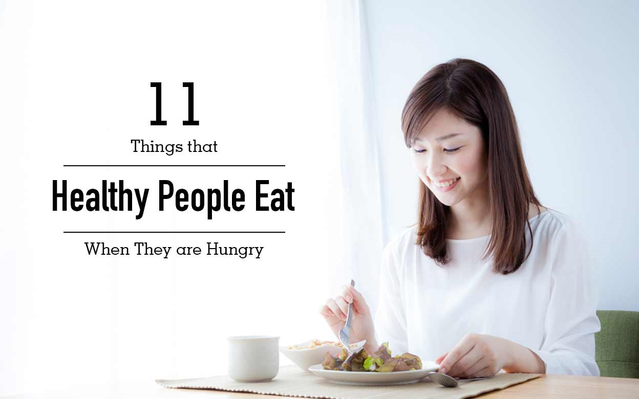 11 Foods that Healthy People Actually Eat When They Get Hungry Listed Here Are 11 Foods That Healthy People Have to Eat When They Get Hungry. These Foods are Best and Healthy for You.